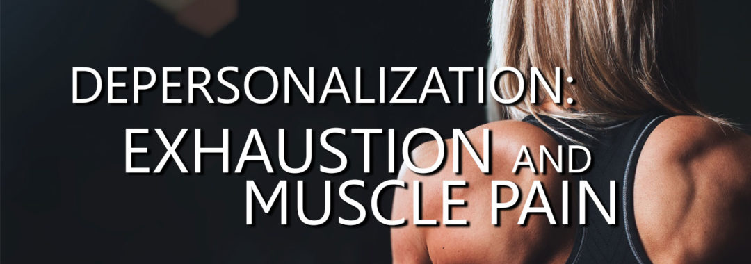 Depersonalization: Exhaustion and Muscle Pain