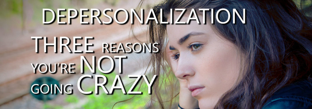 Depersonalization: Three Reasons You're NOT Going Crazy