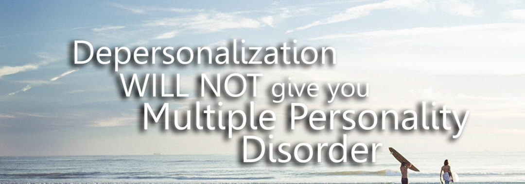 Depersonalization WILL NOT give you Multiple Personality Disorder