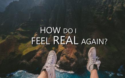 How Do I Feel Real Again?