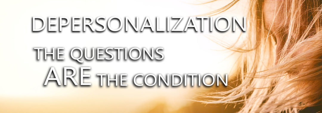 Depersonalization-The Questions ARE The Condition